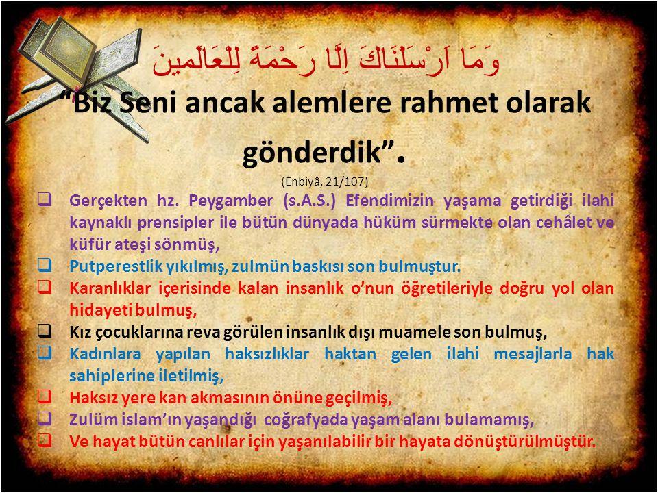 "وَمَا اَرْسَلْنَاكَ اِلَّا رَحْمَةً لِلْعَالَمينَ ""Biz Seni ancak alemlere rahmet olarak gönderdik"". (Enbiyâ, 21/107)  Gerçekten hz. Peygamber (s.A.S"