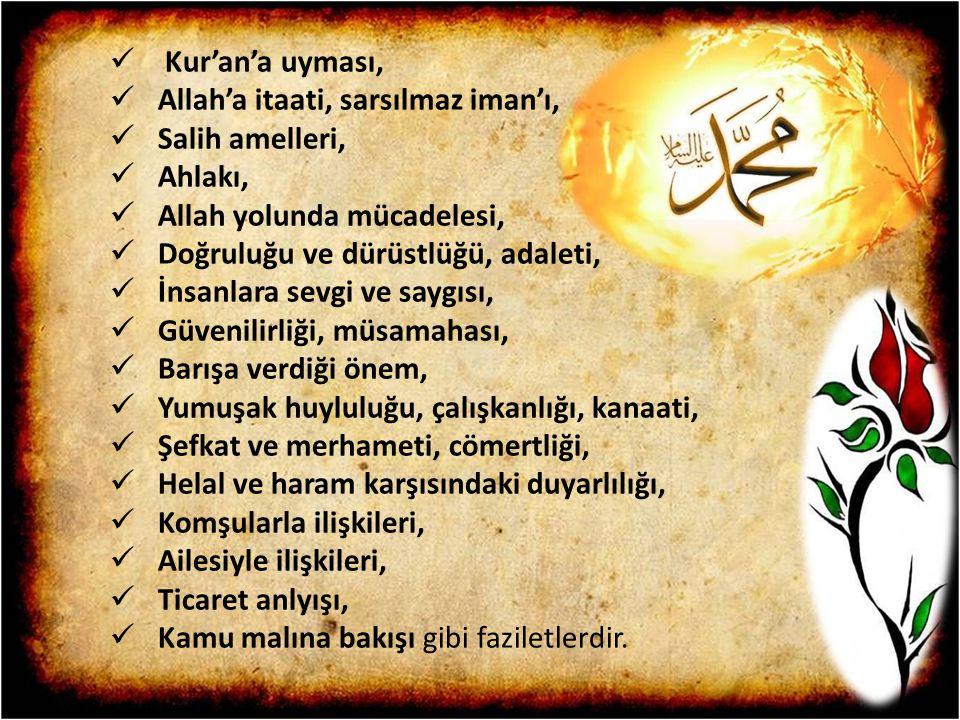 Kur'an'a uyması, Allah'a itaati, sarsılmaz iman'ı, Salih amelleri, Ahlakı, Allah yolunda mücadelesi, Doğruluğu ve dürüstlüğü, adaleti, İnsanlara sevgi