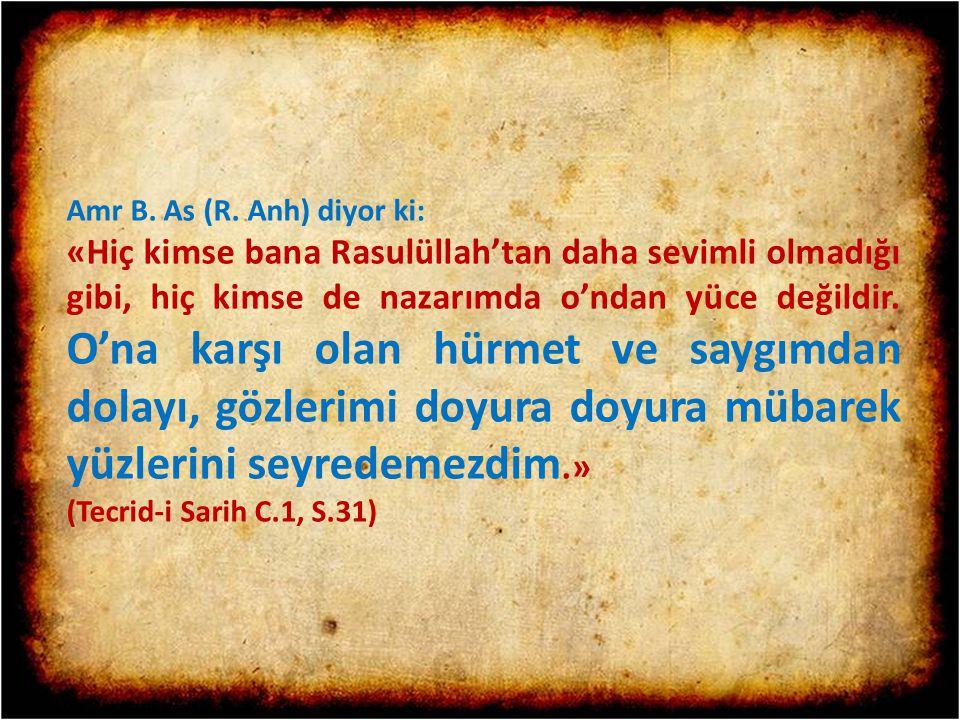 Amr B. As (R. Anh) diyor ki: «Hiç kimse bana Rasulüllah'tan daha sevimli olmadığı gibi, hiç kimse de nazarımda o'ndan yüce değildir. O'na karşı olan h