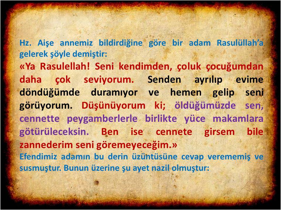 Hz. Aişe annemiz bildirdiğine göre bir adam Rasulüllah'a gelerek şöyle demiştir: «Ya Rasulellah! Seni kendimden, çoluk çocuğumdan daha çok seviyorum.