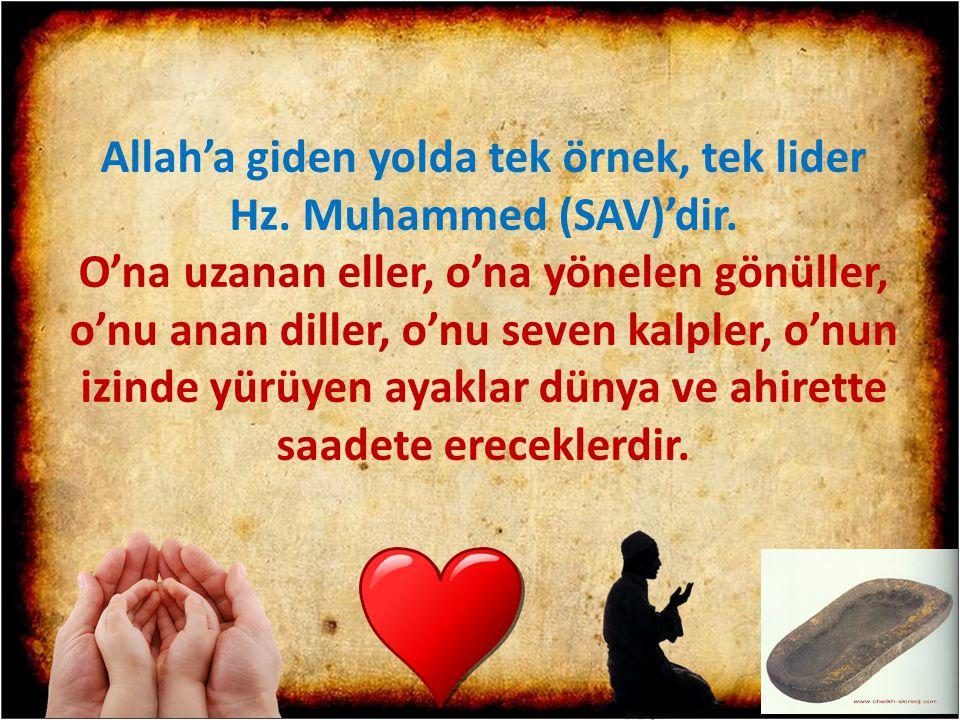 Allah'a giden yolda tek örnek, tek lider Hz. Muhammed (SAV)'dir. O'na uzanan eller, o'na yönelen gönüller, o'nu anan diller, o'nu seven kalpler, o'nun