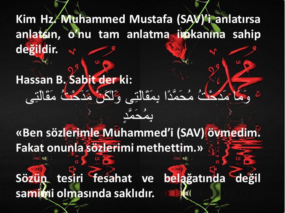 Kim Hz. Muhammed Mustafa (SAV)'i anlatırsa anlatsın, o'nu tam anlatma imkanına sahip değildir. Hassan B. Sabit der ki: وَمَا مَدَحْتُ مُحَمَّدًا بِمَق