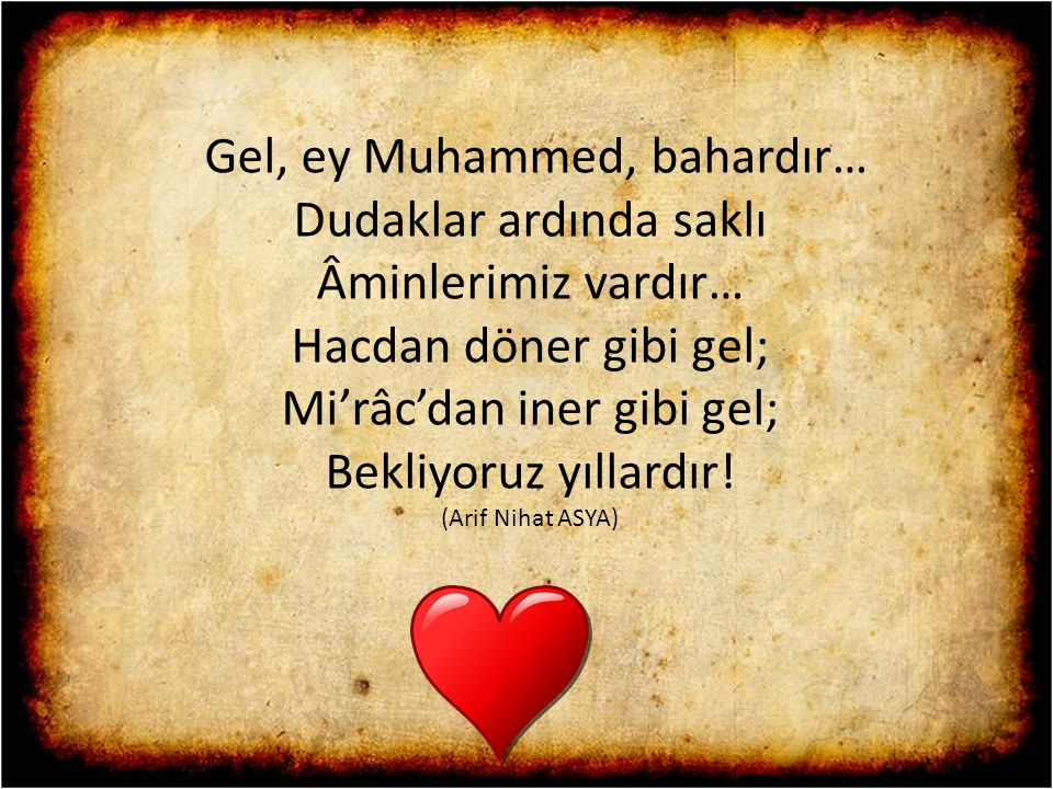 Gel, ey Muhammed, bahardır… Dudaklar ardında saklı Âminlerimiz vardır… Hacdan döner gibi gel; Mi'râc'dan iner gibi gel; Bekliyoruz yıllardır! (Arif Ni