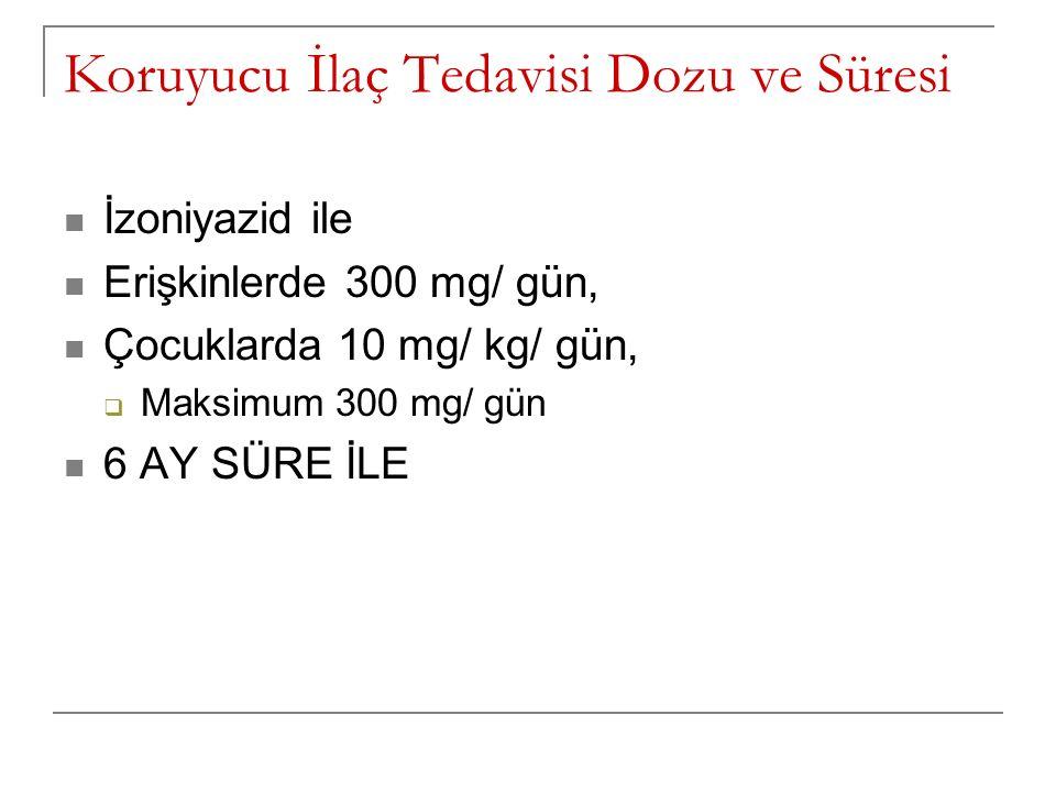 Koruyucu İlaç Tedavisi Dozu ve Süresi İzoniyazid ile Erişkinlerde 300 mg/ gün, Çocuklarda 10 mg/ kg/ gün,  Maksimum 300 mg/ gün 6 AY SÜRE İLE