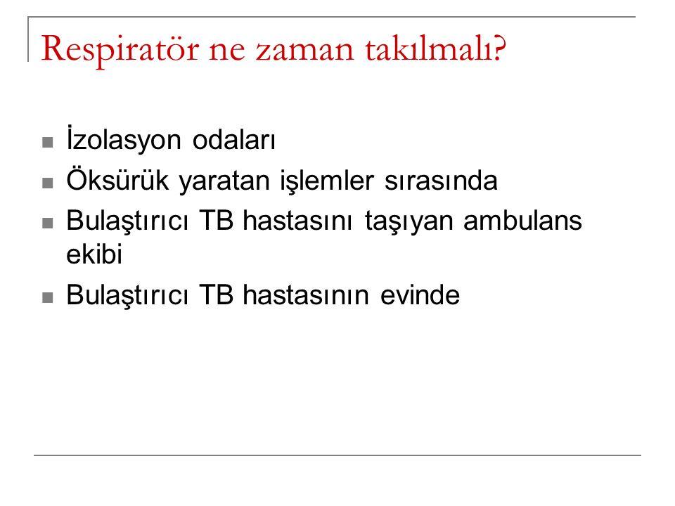 Respiratör ne zaman takılmalı? İzolasyon odaları Öksürük yaratan işlemler sırasında Bulaştırıcı TB hastasını taşıyan ambulans ekibi Bulaştırıcı TB has