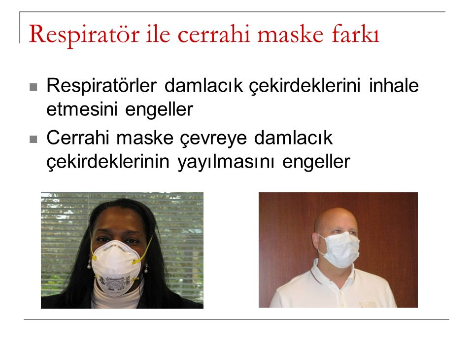 Respiratör ile cerrahi maske farkı Respiratörler damlacık çekirdeklerini inhale etmesini engeller Cerrahi maske çevreye damlacık çekirdeklerinin yayıl