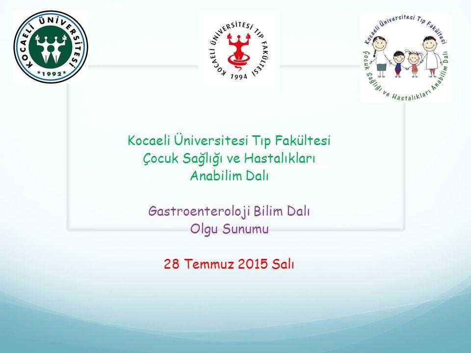 Kocaeli Üniversitesi Tıp Fakültesi Çocuk Sağlığı ve Hastalıkları Anabilim Dalı Gastroenteroloji Bilim Dalı Olgu Sunumu 28 Temmuz 2015 Salı