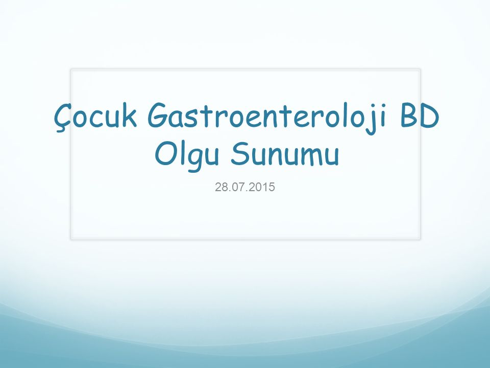 Çocuk Gastroenteroloji BD Olgu Sunumu 28.07.2015
