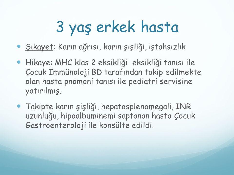 3 yaş erkek hasta Şikayet: Karın ağrısı, karın şişliği, iştahsızlık Hikaye: MHC klas 2 eksikliği eksikliği tanısı ile Çocuk İmmünoloji BD tarafından t
