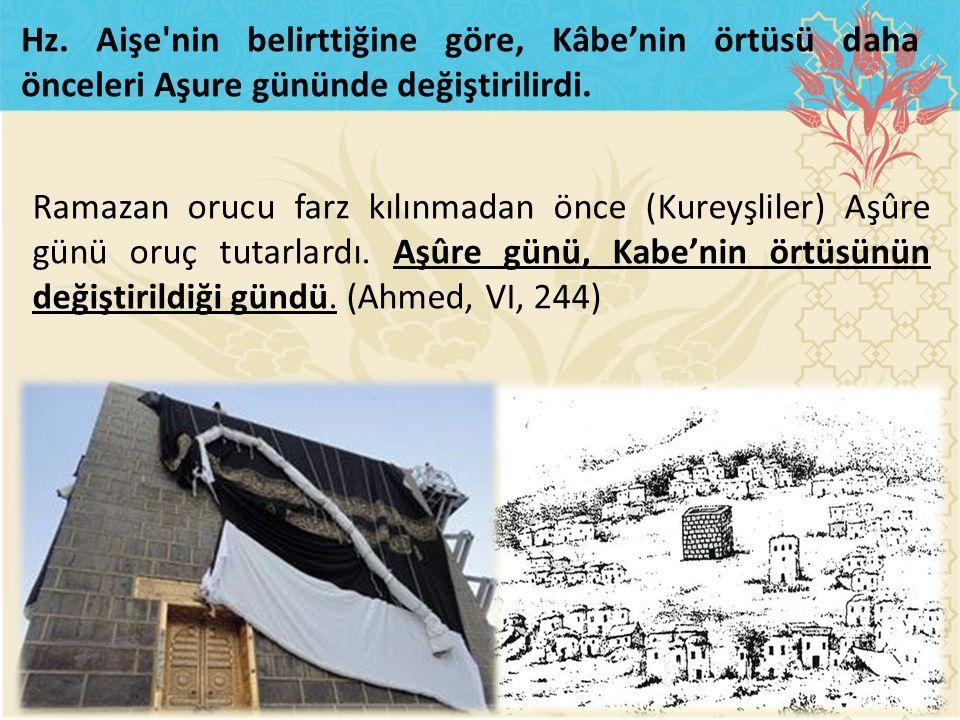 Ramazan orucu farz kılınmadan önce (Kureyşliler) Aşûre günü oruç tutarlardı. Aşûre günü, Kabe'nin örtüsünün değiştirildiği gündü. (Ahmed, VI, 244) Hz.