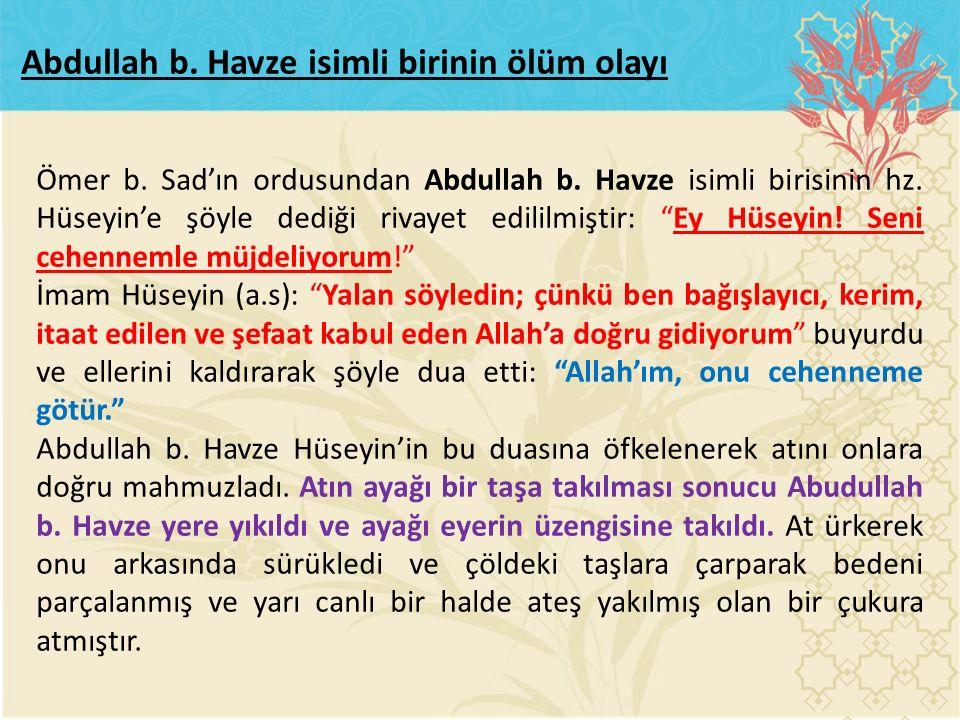 """Ömer b. Sad'ın ordusundan Abdullah b. Havze isimli birisinin hz. Hüseyin'e şöyle dediği rivayet edililmiştir: """"Ey Hüseyin! Seni cehennemle müjdeliyoru"""