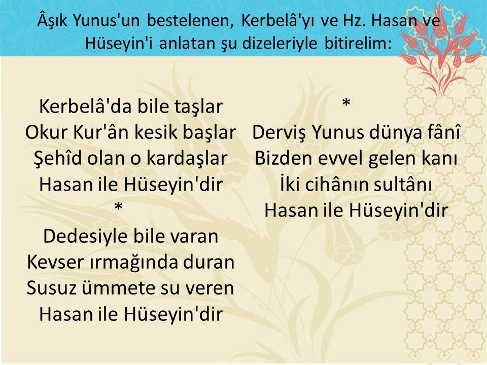 Kerbelâ'da bile taşlar Okur Kur'ân kesik başlar Şehîd olan o kardaşlar Hasan ile Hüseyin'dir * Dedesiyle bile varan Kevser ırmağında duran Susuz ümmet