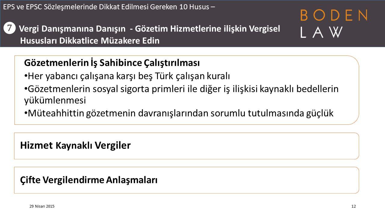 EPS ve EPSC Sözleşmelerinde Dikkat Edilmesi Gereken 10 Husus – ❼ Vergi Danışmanına Danışın - Gözetim Hizmetlerine ilişkin Vergisel Hususları Dikkatlice Müzakere Edin 29 Nisan 201512 Gözetmenlerin İş Sahibince Çalıştırılması Her yabancı çalışana karşı beş Türk çalışan kuralı Gözetmenlerin sosyal sigorta primleri ile diğer iş ilişkisi kaynaklı bedellerin yükümlenmesi Müteahhittin gözetmenin davranışlarından sorumlu tutulmasında güçlük Hizmet Kaynaklı Vergiler Çifte Vergilendirme Anlaşmaları
