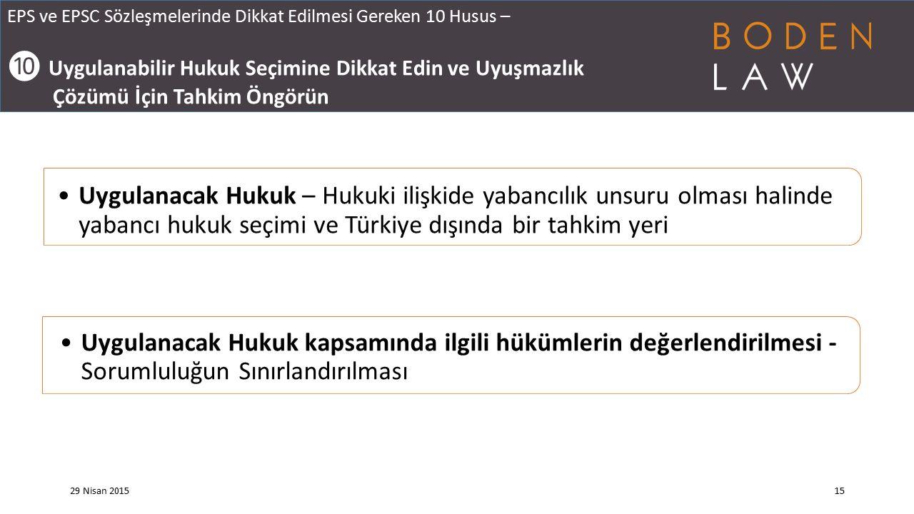 EPS ve EPSC Sözleşmelerinde Dikkat Edilmesi Gereken 10 Husus – ❿ Uygulanabilir Hukuk Seçimine Dikkat Edin ve Uyuşmazlık Çözümü İçin Tahkim Öngörün 29 Nisan 201515 Uygulanacak Hukuk – Hukuki ilişkide yabancılık unsuru olması halinde yabancı hukuk seçimi ve Türkiye dışında bir tahkim yeri Uygulanacak Hukuk kapsamında ilgili hükümlerin değerlendirilmesi - Sorumluluğun Sınırlandırılması