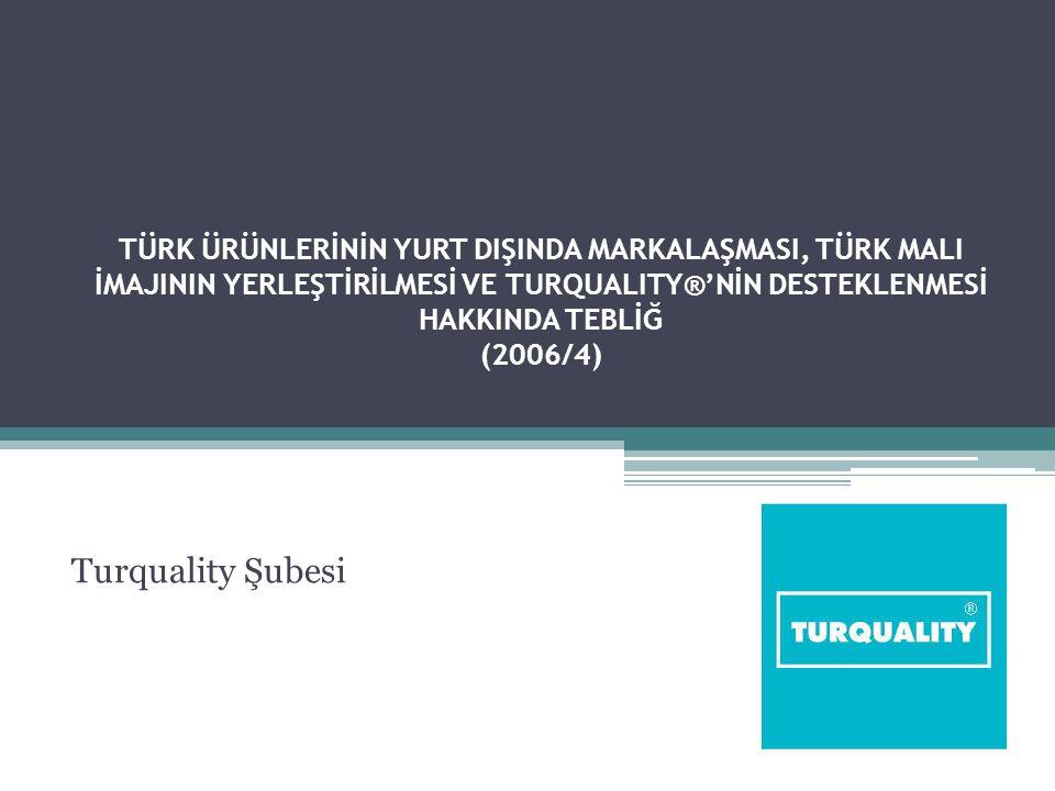 TÜRK ÜRÜNLERİNİN YURT DIŞINDA MARKALAŞMASI, TÜRK MALI İMAJININ YERLEŞTİRİLMESİ VE TURQUALITY®'NİN DESTEKLENMESİ HAKKINDA TEBLİĞ (2006/4) Turquality Şubesi