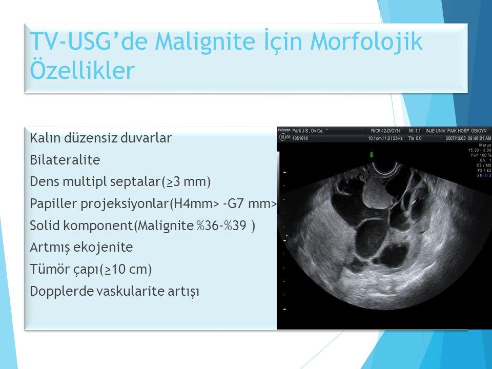 TV-USG'de Malignite İçin Morfolojik Özellikler Kalın düzensiz duvarlar Bilateralite Dens multipl septalar(≥3 mm) Papiller projeksiyonlar(H4mm> -G7 mm> Solid komponent(Malignite %36-%39 ) Artmış ekojenite Tümör çapı(≥10 cm) Dopplerde vaskularite artışı Kalın düzensiz duvarlar Bilateralite Dens multipl septalar(≥3 mm) Papiller projeksiyonlar(H4mm> -G7 mm> Solid komponent(Malignite %36-%39 ) Artmış ekojenite Tümör çapı(≥10 cm) Dopplerde vaskularite artışı