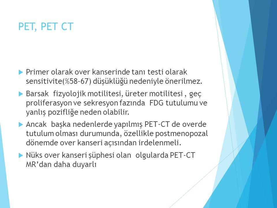 PET, PET CT  Primer olarak over kanserinde tanı testi olarak sensitivite(%58-67) düşüklüğü nedeniyle önerilmez.