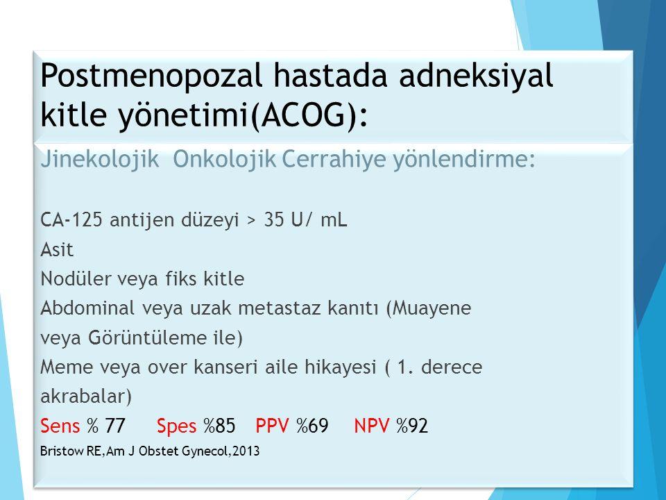 Postmenopozal hastada adneksiyal kitle yönetimi(ACOG): Jinekolojik Onkolojik Cerrahiye yönlendirme: CA-125 antijen düzeyi > 35 U/ mL Asit Nodüler veya fiks kitle Abdominal veya uzak metastaz kanıtı (Muayene veya Görüntüleme ile) Meme veya over kanseri aile hikayesi ( 1.