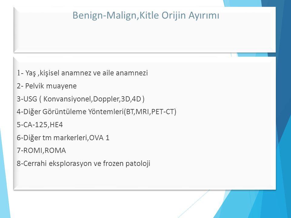 Benign-Malign,Kitle Orijin Ayırımı 1- Yaş,kişisel anamnez ve aile anamnezi 2- Pelvik muayene 3-USG ( Konvansiyonel,Doppler,3D,4D ) 4-Diğer Görüntüleme Yöntemleri(BT,MRI,PET-CT) 5-CA-125,HE4 6-Diğer tm markerleri,OVA 1 7-ROMI,ROMA 8-Cerrahi eksplorasyon ve frozen patoloji 1- Yaş,kişisel anamnez ve aile anamnezi 2- Pelvik muayene 3-USG ( Konvansiyonel,Doppler,3D,4D ) 4-Diğer Görüntüleme Yöntemleri(BT,MRI,PET-CT) 5-CA-125,HE4 6-Diğer tm markerleri,OVA 1 7-ROMI,ROMA 8-Cerrahi eksplorasyon ve frozen patoloji