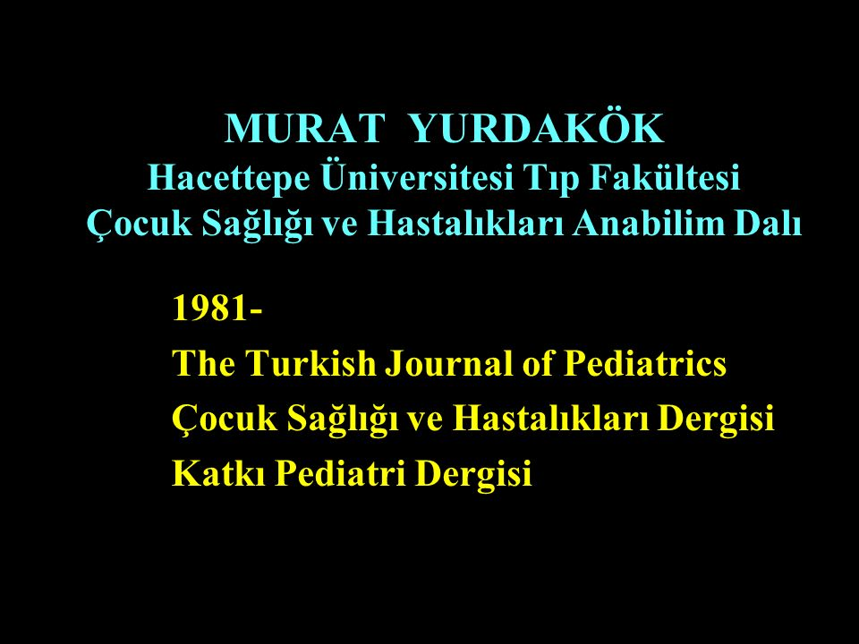 MURAT YURDAKÖK Hacettepe Üniversitesi Tıp Fakültesi Çocuk Sağlığı ve Hastalıkları Anabilim Dalı 1981- The Turkish Journal of Pediatrics Çocuk Sağlığı