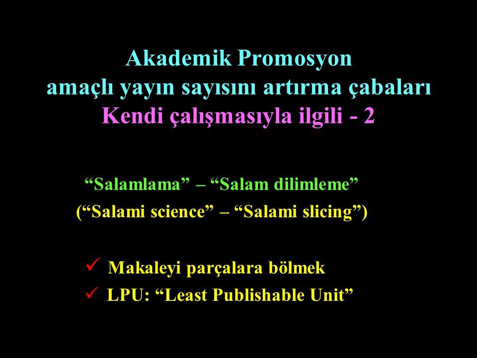 """Akademik Promosyon amaçlı yayın sayısını artırma çabaları Kendi çalışmasıyla ilgili - 2 """"Salamlama"""" – """"Salam dilimleme"""" (""""Salami science"""" – """"Salami sl"""