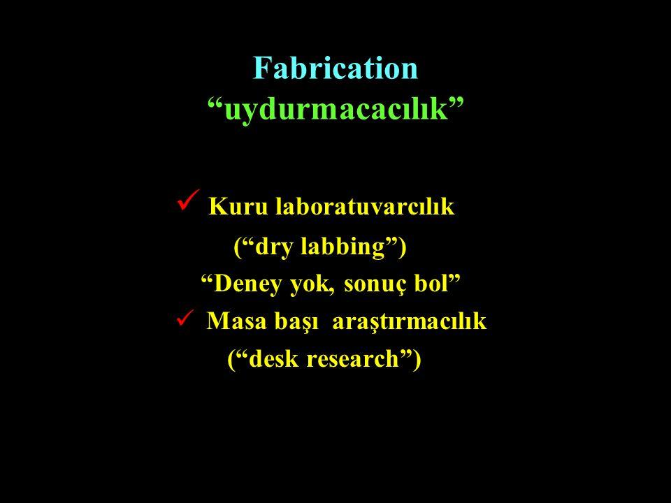 """Fabrication """"uydurmacacılık"""" Kuru laboratuvarcılık (""""dry labbing"""") """"Deney yok, sonuç bol"""" Masa başı araştırmacılık (""""desk research"""")"""