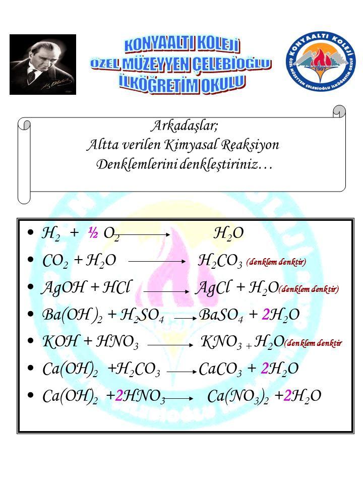 H 2 + ½ O 2 H 2 O CO 2 + H 2 O H 2 CO 3 (denklem denktir) AgOH + HCl AgCl + H 2 O (denklem denktir) Ba(OH ) 2 + H 2 SO 4 BaSO 4 + 2H 2 O KOH + HNO 3 K
