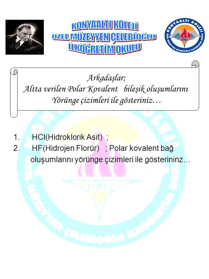 1.HCl(Hidroklorik Asit) ; 2.HF(Hidrojen Florür) ; Polar kovalent bağ oluşumlarını yörünge çizimleri ile gösterininz… Arkadaşlar; Altta verilen Polar K