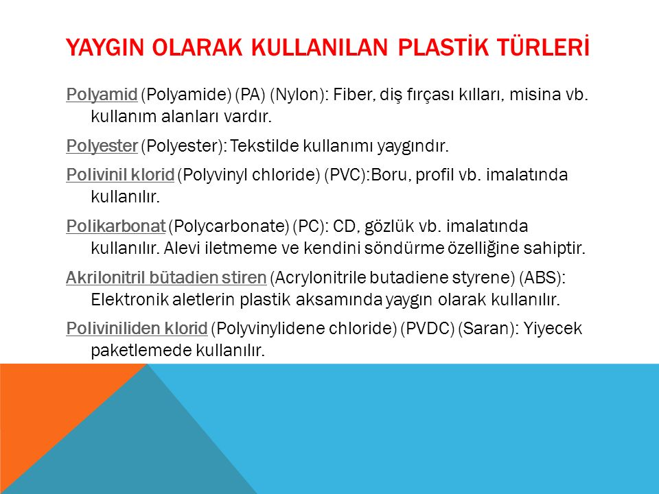 PolyamidPolyamid (Polyamide) (PA) (Nylon): Fiber, diş fırçası kılları, misina vb. kullanım alanları vardır. PolyesterPolyester (Polyester): Tekstilde