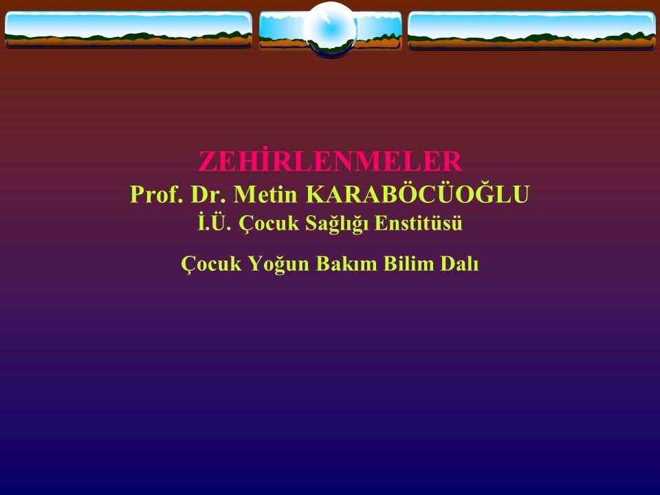 ZEHİRLENMELER Prof. Dr. Metin KARABÖCÜOĞLU İ.Ü. Çocuk Sağlığı Enstitüsü Çocuk Yoğun Bakım Bilim Dalı