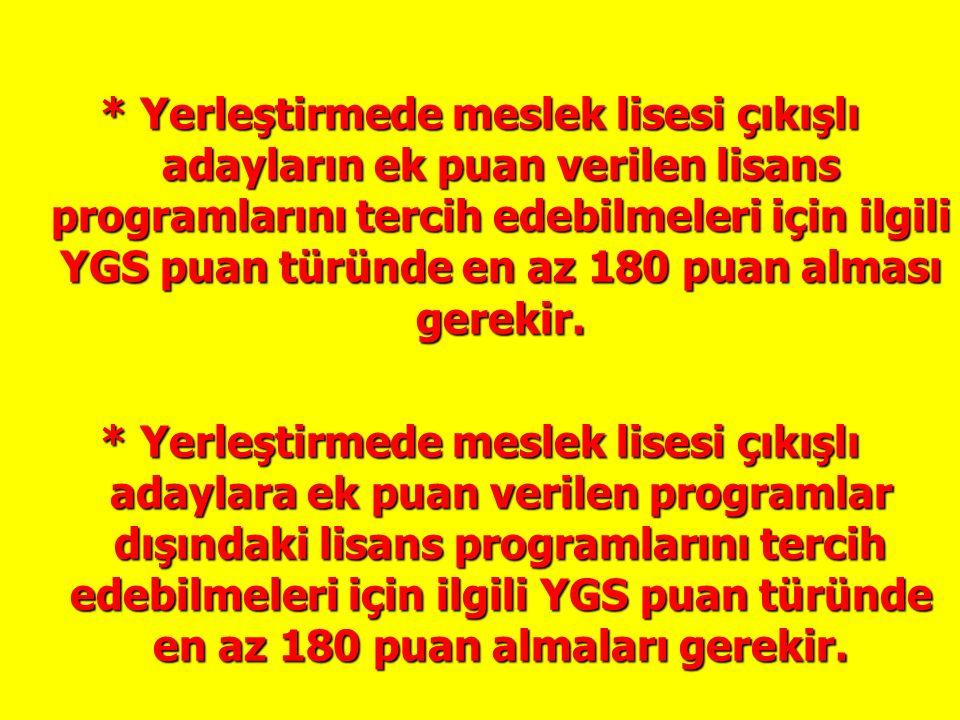 * Yerleştirmede meslek lisesi çıkışlı adayların ek puan verilen lisans programlarını tercih edebilmeleri için ilgili YGS puan türünde en az 180 puan a