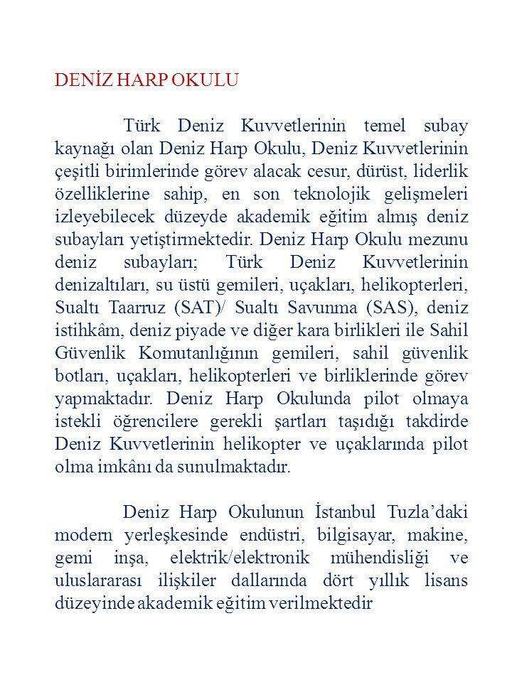 DENİZ HARP OKULU Türk Deniz Kuvvetlerinin temel subay kaynağı olan Deniz Harp Okulu, Deniz Kuvvetlerinin çeşitli birimlerinde görev alacak cesur, dürü