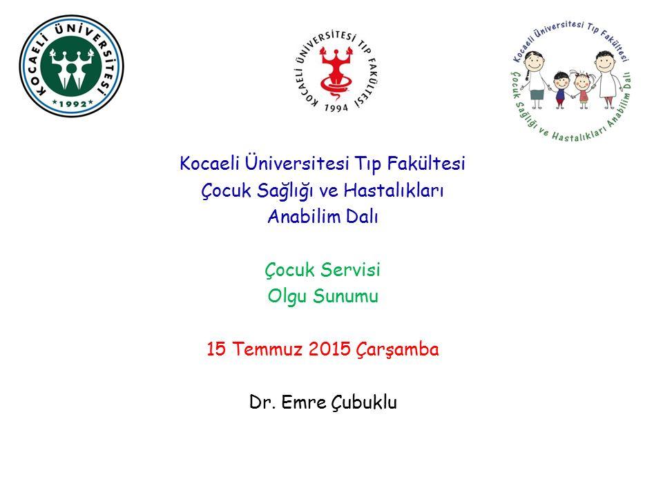 Kocaeli Üniversitesi Tıp Fakültesi Çocuk Sağlığı ve Hastalıkları Anabilim Dalı Çocuk Servisi Olgu Sunumu 15 Temmuz 2015 Çarşamba Dr. Emre Çubuklu