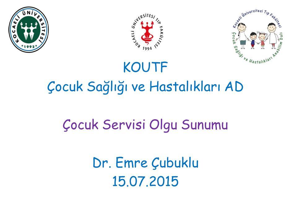 KOUTF Çocuk Sağlığı ve Hastalıkları AD Çocuk Servisi Olgu Sunumu Dr. Emre Çubuklu 15.07.2015