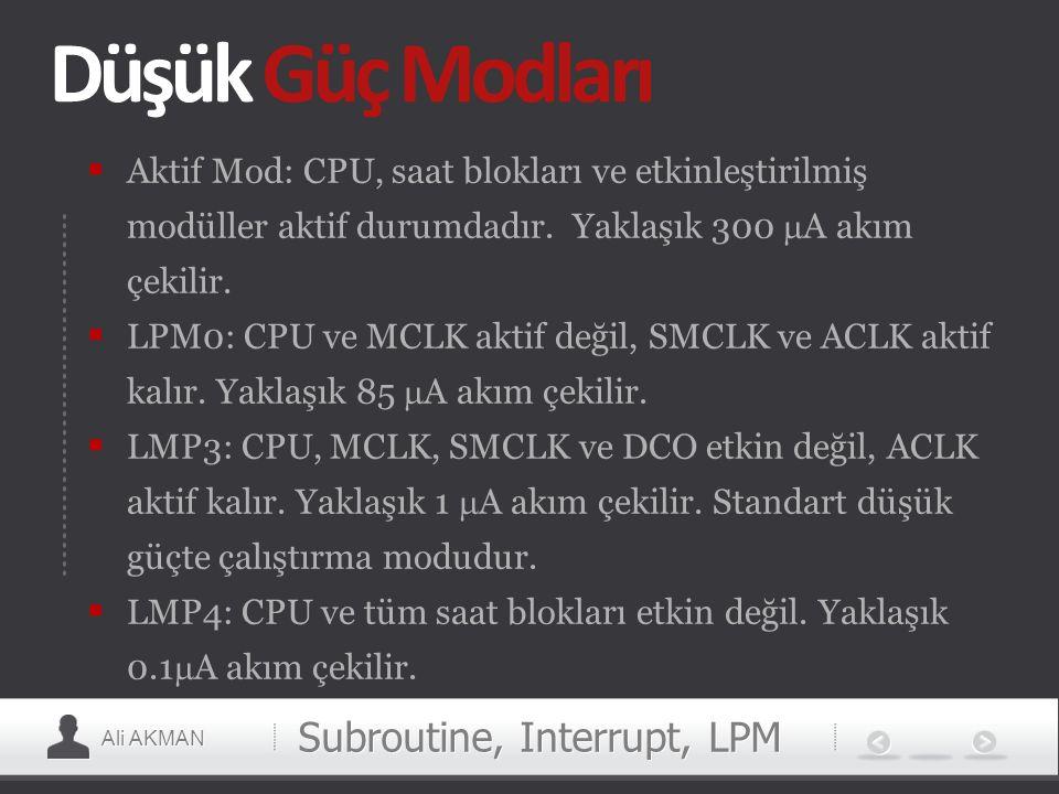 Ali AKMAN Düşük Güç Modları  Aktif Mod: CPU, saat blokları ve etkinleştirilmiş modüller aktif durumdadır. Yaklaşık 300  A akım çekilir.  LPM0: CPU