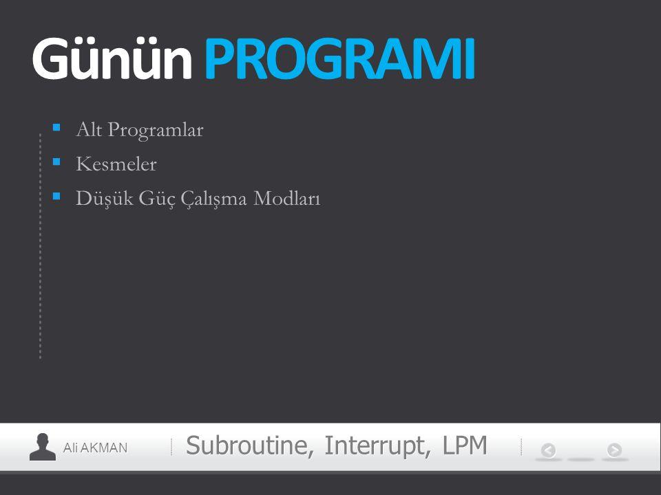 Ali AKMAN Günün PROGRAMI  Alt Programlar  Kesmeler  Düşük Güç Çalışma Modları Subroutine, Interrupt, LPM