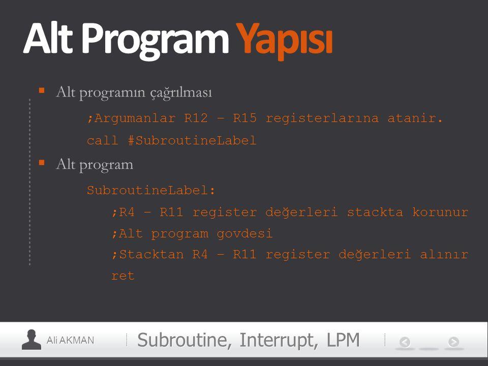Ali AKMAN Alt Program Yapısı  Alt programın çağrılması ;Argumanlar R12 – R15 registerlarına atanir. call #SubroutineLabel  Alt program SubroutineLab