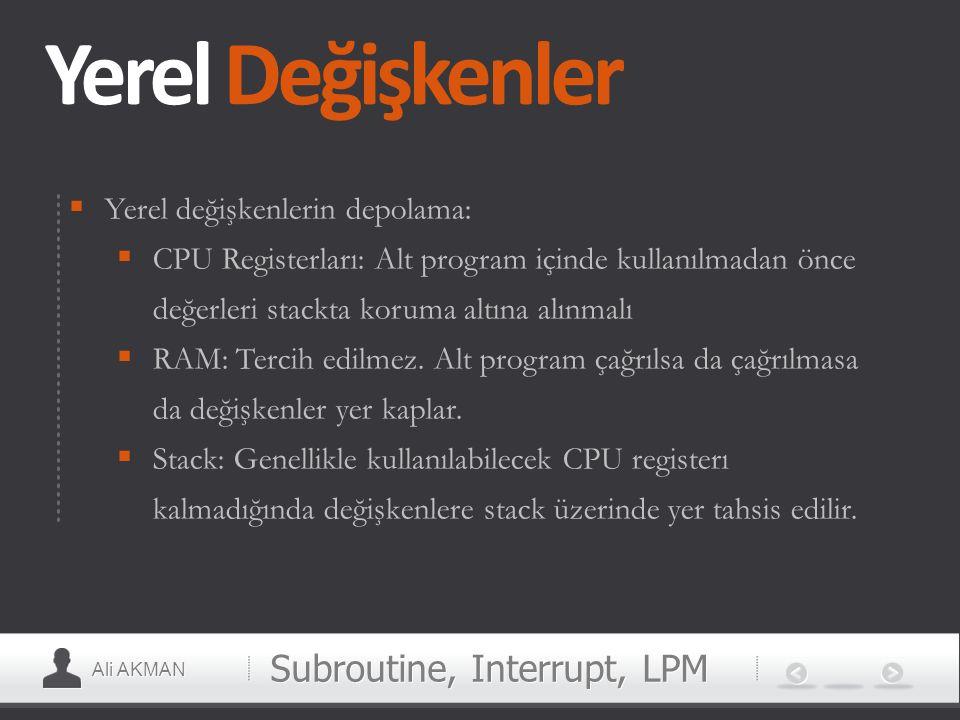 Ali AKMAN Yerel Değişkenler  Yerel değişkenlerin depolama:  CPU Registerları: Alt program içinde kullanılmadan önce değerleri stackta koruma altına
