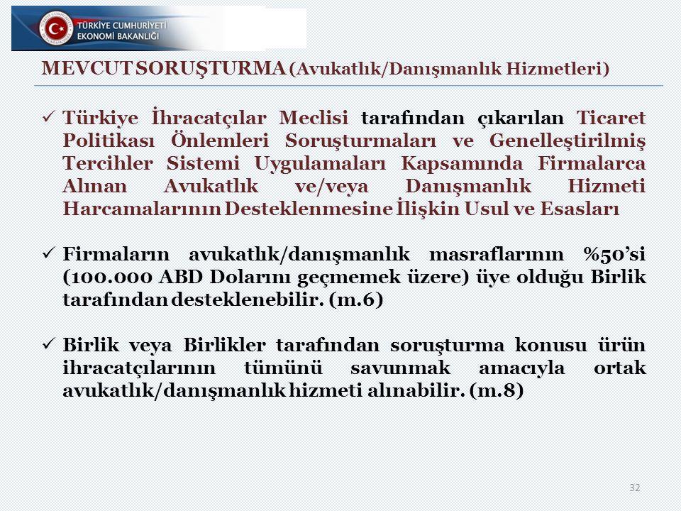 MEVCUT SORUŞTURMA (Avukatlık/Danışmanlık Hizmetleri) 32 Türkiye İhracatçılar Meclisi tarafından çıkarılan Ticaret Politikası Önlemleri Soruşturmaları ve Genelleştirilmiş Tercihler Sistemi Uygulamaları Kapsamında Firmalarca Alınan Avukatlık ve/veya Danışmanlık Hizmeti Harcamalarının Desteklenmesine İlişkin Usul ve Esasları Firmaların avukatlık/danışmanlık masraflarının %50'si (100.000 ABD Dolarını geçmemek üzere) üye olduğu Birlik tarafından desteklenebilir.