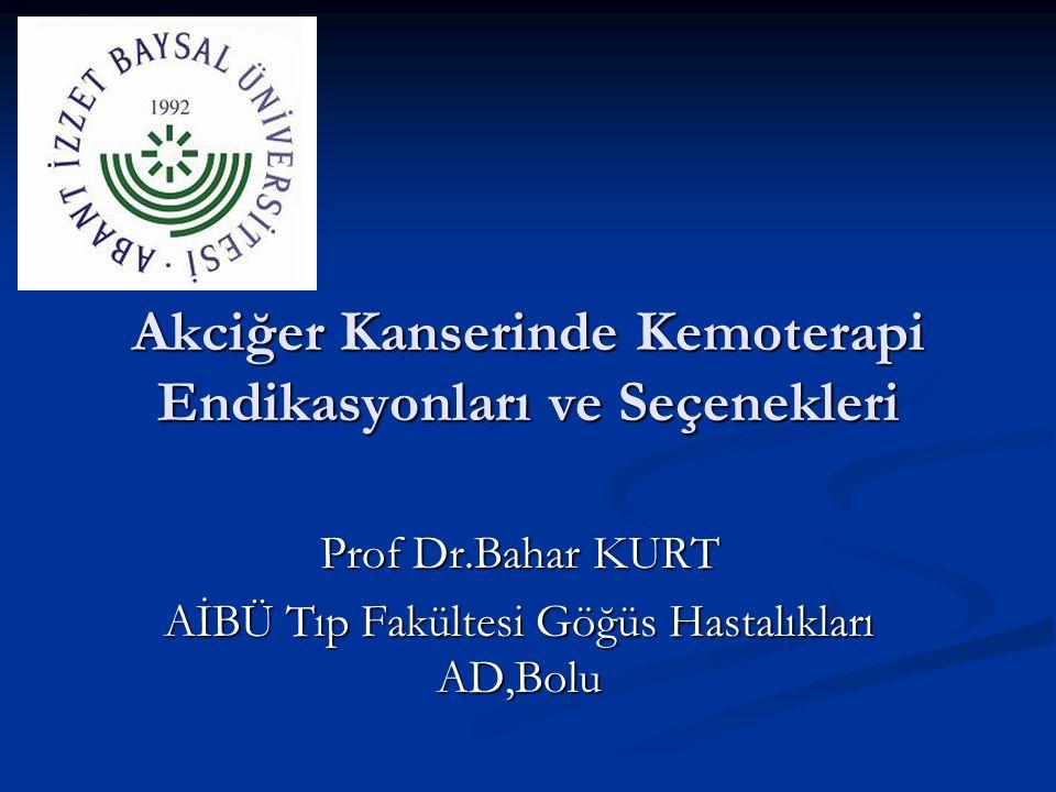 Akciğer Kanserinde Kemoterapi Endikasyonları ve Seçenekleri Prof Dr.Bahar KURT AİBÜ Tıp Fakültesi Göğüs Hastalıkları AD,Bolu