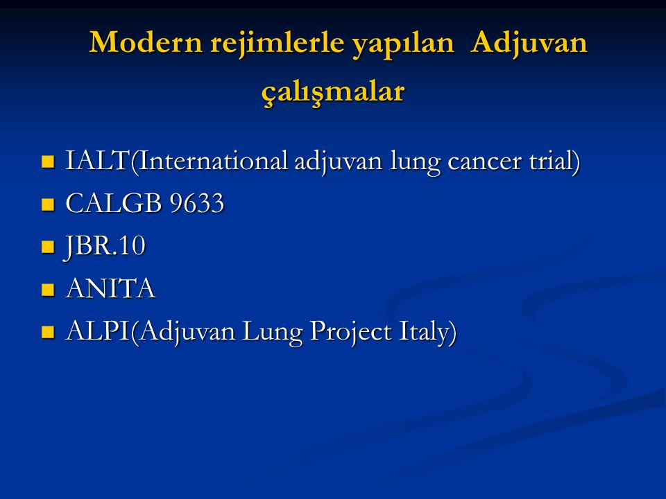 Modern rejimlerle yapılan Adjuvan çalışmalar Modern rejimlerle yapılan Adjuvan çalışmalar IALT(International adjuvan lung cancer trial) IALT(International adjuvan lung cancer trial) CALGB 9633 CALGB 9633 JBR.10 JBR.10 ANITA ANITA ALPI(Adjuvan Lung Project Italy) ALPI(Adjuvan Lung Project Italy)