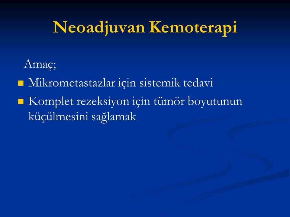 Neoadjuvan Kemoterapi Amaç; Mikrometastazlar için sistemik tedavi Komplet rezeksiyon için tümör boyutunun küçülmesini sağlamak