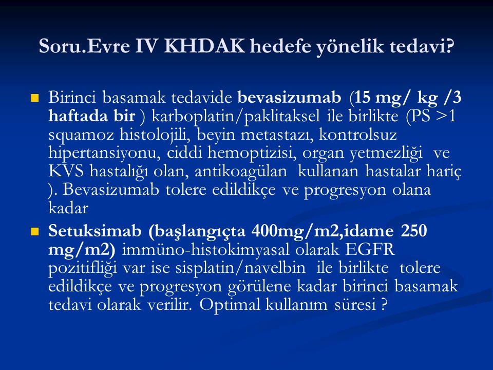 Soru.Evre IV KHDAK hedefe yönelik tedavi? Birinci basamak tedavide bevasizumab (15 mg/ kg /3 haftada bir ) karboplatin/paklitaksel ile birlikte (PS >1