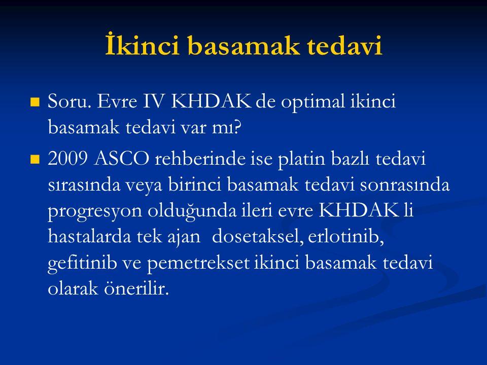 İkinci basamak tedavi Soru. Evre IV KHDAK de optimal ikinci basamak tedavi var mı? 2009 ASCO rehberinde ise platin bazlı tedavi sırasında veya birinci