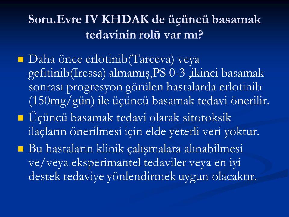Soru.Evre IV KHDAK de üçüncü basamak tedavinin rolü var mı? Daha önce erlotinib(Tarceva) veya gefitinib(Iressa) almamış,PS 0-3,ikinci basamak sonrası