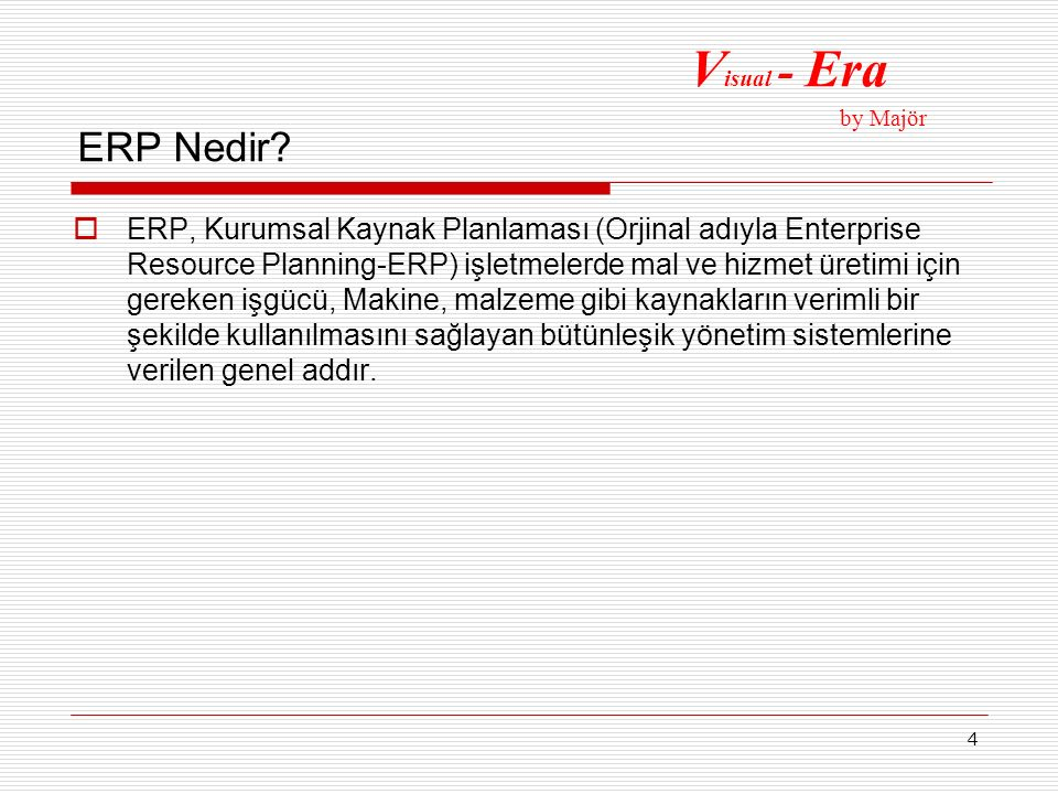 4 ERP Nedir?  ERP, Kurumsal Kaynak Planlaması (Orjinal adıyla Enterprise Resource Planning-ERP) işletmelerde mal ve hizmet üretimi için gereken işgüc