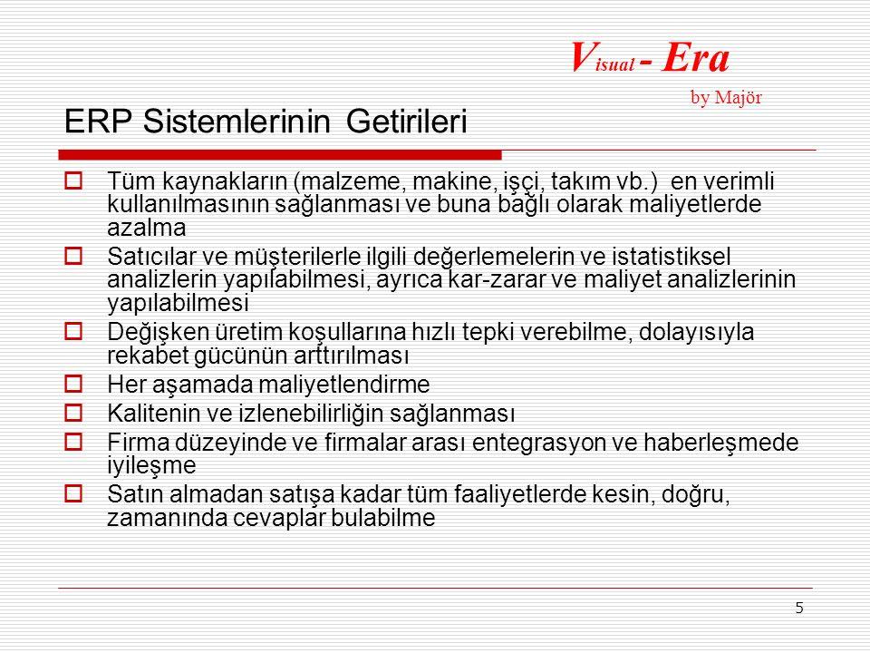 6 ERP Sistemlerinin Getirileri  Müşteri hizmetinde gelişme  Tüm seviyelerde hız ve disiplinin sağlanması  Yönetimin karar verme ve kontrol yeteneğinde gelişme V isual - Era by Majör