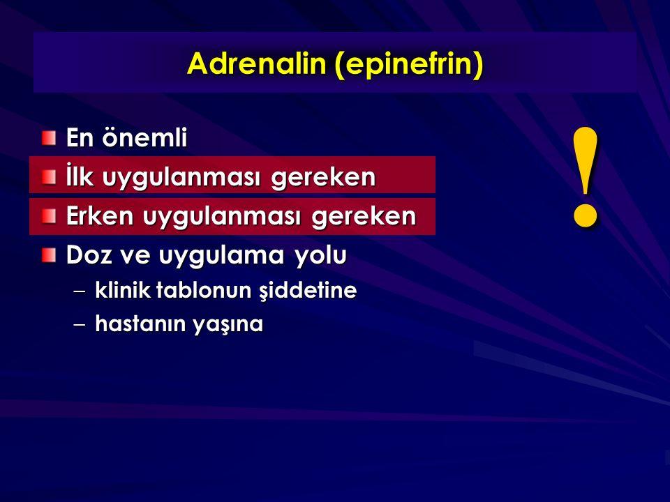 Adrenalin (epinefrin) En önemli İlk uygulanması gereken Erken uygulanması gereken Doz ve uygulama yolu – klinik tablonun şiddetine – hastanın yaşına !