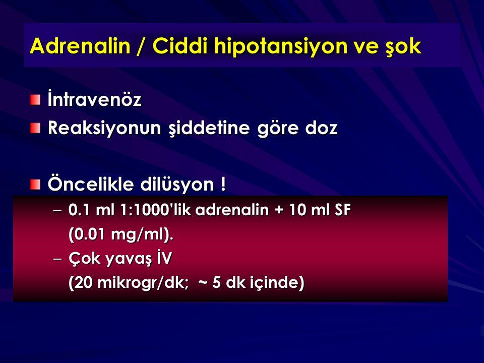 Adrenalin / Ciddi hipotansiyon ve şok İntravenöz Reaksiyonun şiddetine göre doz Öncelikle dilüsyon ! – 0.1 ml 1:1000'lik adrenalin + 10 ml SF (0.01 mg