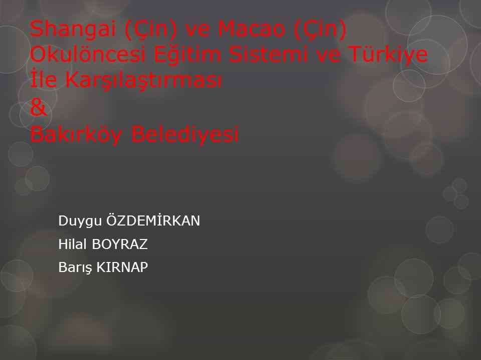 Shangai (Çin) ve Macao (Çin) Okulöncesi Eğitim Sistemi ve Türkiye İle Karşılaştırması & Bakırköy Belediyesi Duygu ÖZDEMİRKAN Hilal BOYRAZ Barış KIRNAP